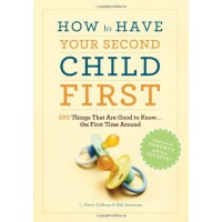 How to Have Your Second Child First: 100 Things That Would Have Been Good to Know--The First Time Around