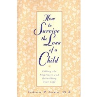 How to Survive the Loss of a Child: Filling the Emptiness and Rebuilding Your Life