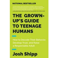 The Grown-Up's Guide to Teenage Humans: How to Decode Their Behavior, Develop Trust, and Raise a Respectable Adult